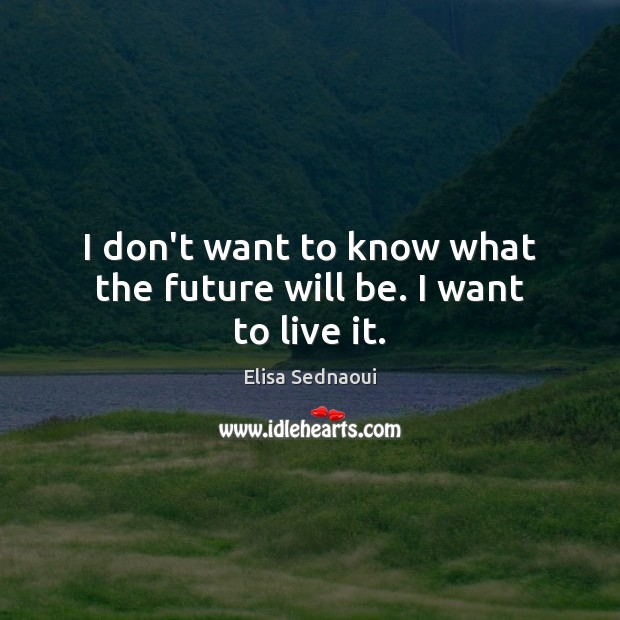 I don't want to know what the future will be. I want to live it. Image