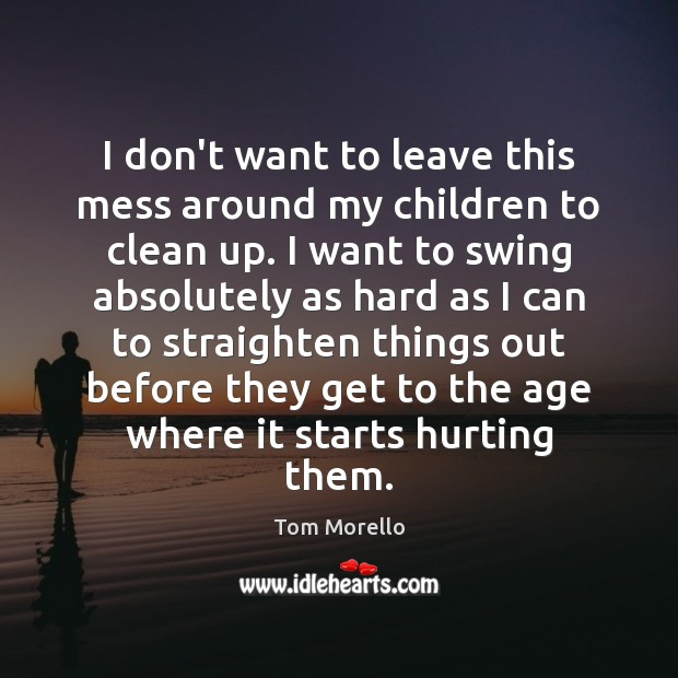 I don't want to leave this mess around my children to clean Tom Morello Picture Quote