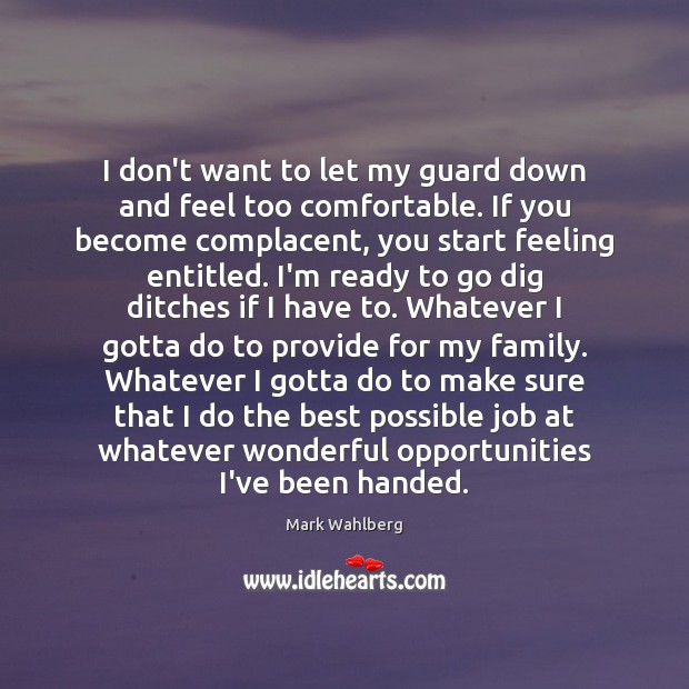 I don't want to let my guard down and feel too comfortable. Image