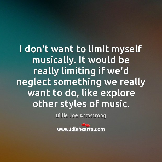I don't want to limit myself musically. It would be really limiting Billie Joe Armstrong Picture Quote