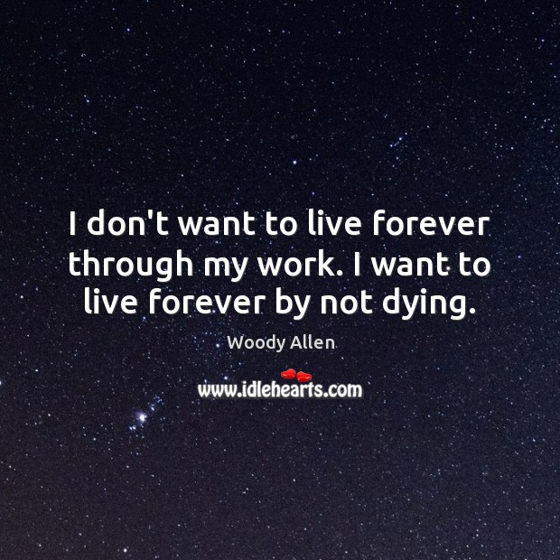 I don't want to live forever through my work. I want to live forever by not dying. Image