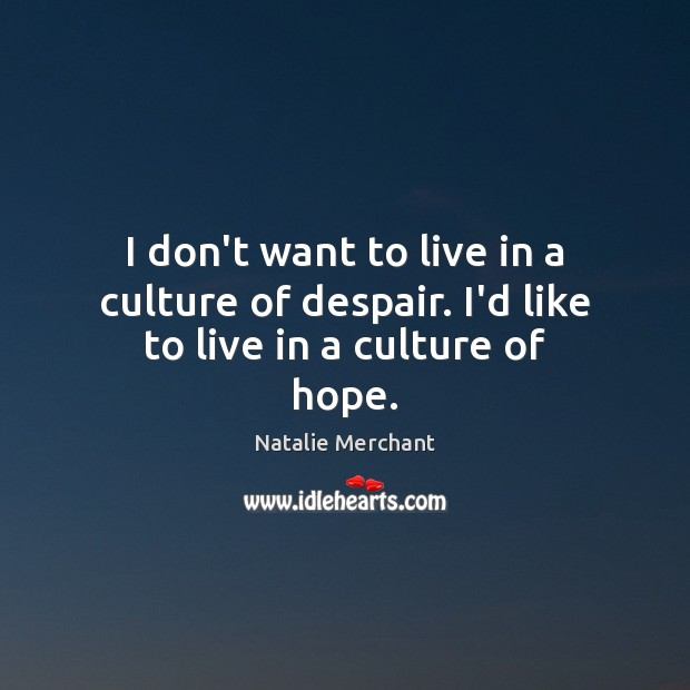 I don't want to live in a culture of despair. I'd like to live in a culture of hope. Natalie Merchant Picture Quote