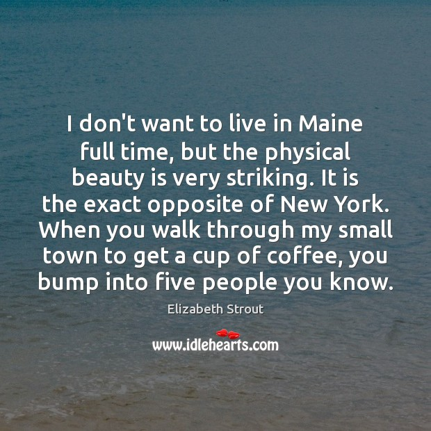 I don't want to live in Maine full time, but the physical Elizabeth Strout Picture Quote