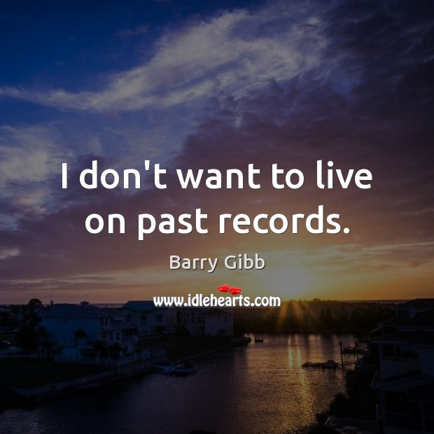 Image, I don't want to live on past records.