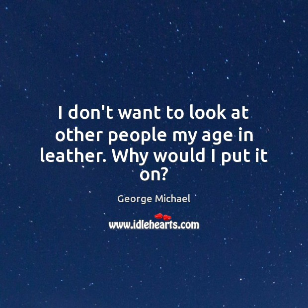 I don't want to look at other people my age in leather. Why would I put it on? George Michael Picture Quote