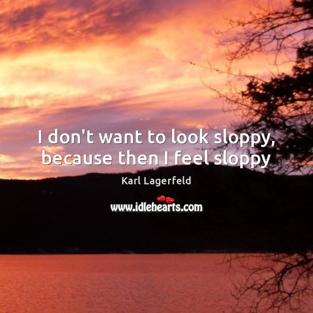 I don't want to look sloppy, because then I feel sloppy Karl Lagerfeld Picture Quote