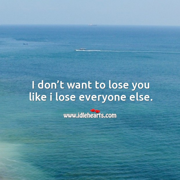 I don't want to lose you like I lose everyone else. Image