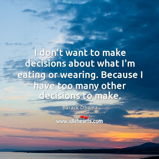 Image, I don't want to make decisions about what I'm eating or wearing.