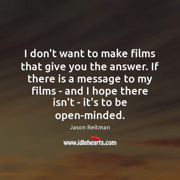 I don't want to make films that give you the answer. If Jason Reitman Picture Quote