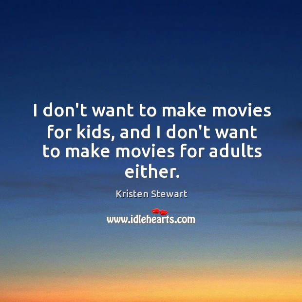 I don't want to make movies for kids, and I don't want to make movies for adults either. Image