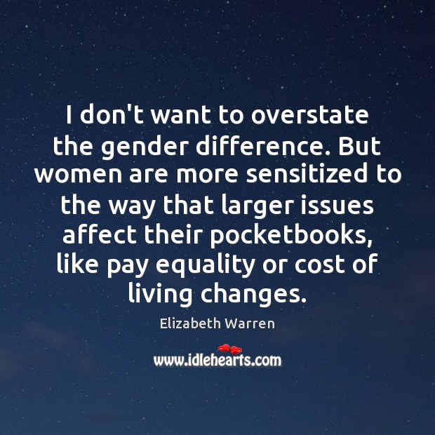 I don't want to overstate the gender difference. But women are more Elizabeth Warren Picture Quote