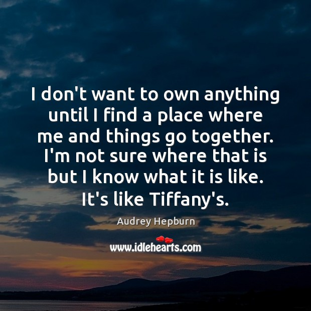 I don't want to own anything until I find a place where Audrey Hepburn Picture Quote