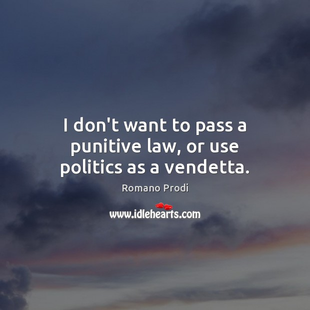 I don't want to pass a punitive law, or use politics as a vendetta. Image