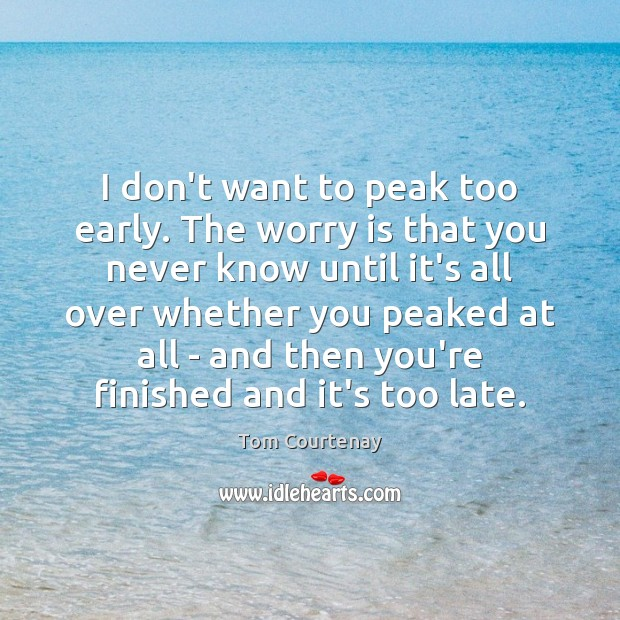 I don't want to peak too early. The worry is that you Image