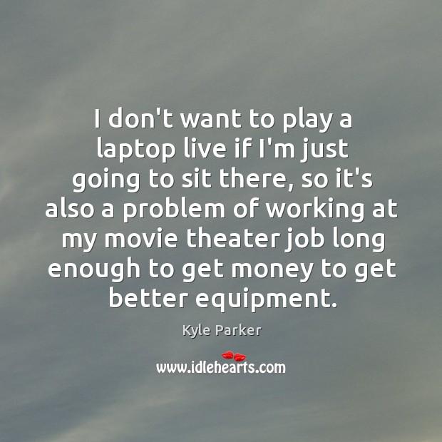 I don't want to play a laptop live if I'm just going Kyle Parker Picture Quote
