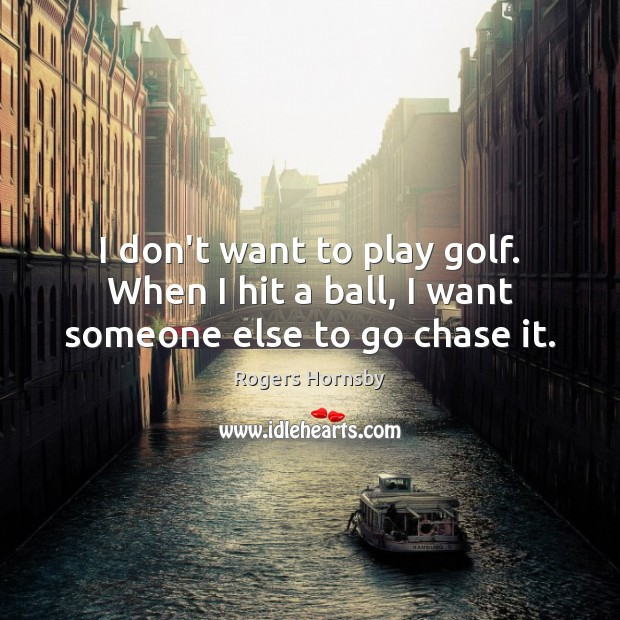 Image, I don't want to play golf. When I hit a ball, I want someone else to go chase it.