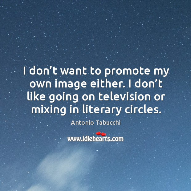 I don't want to promote my own image either. I don't like going on television or mixing in literary circles. Antonio Tabucchi Picture Quote