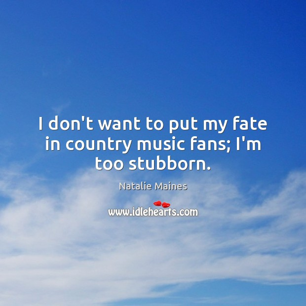 Image, I don't want to put my fate in country music fans; I'm too stubborn.