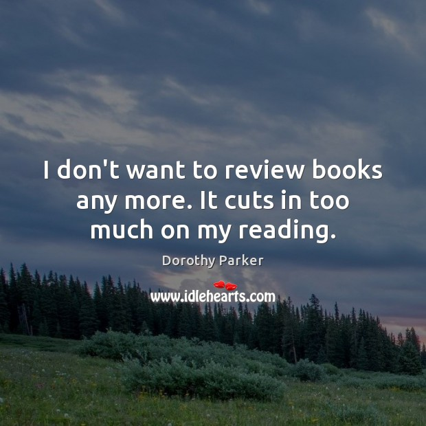 I don't want to review books any more. It cuts in too much on my reading. Dorothy Parker Picture Quote