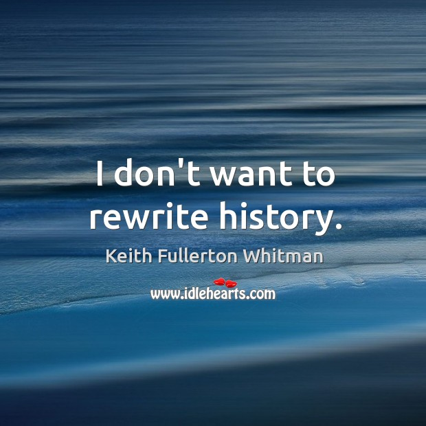 I don't want to rewrite history. Keith Fullerton Whitman Picture Quote