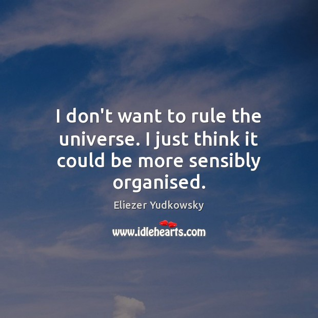 I don't want to rule the universe. I just think it could be more sensibly organised. Eliezer Yudkowsky Picture Quote