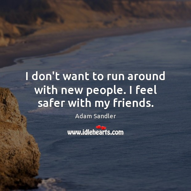I don't want to run around with new people. I feel safer with my friends. Image