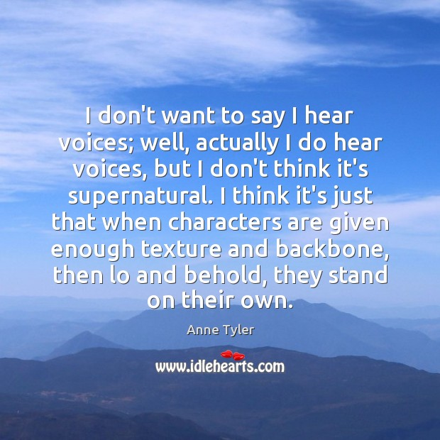 I don't want to say I hear voices; well, actually I do Anne Tyler Picture Quote