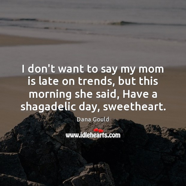 I don't want to say my mom is late on trends, but Mom Quotes Image
