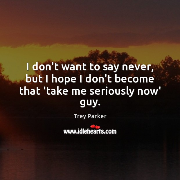 I don't want to say never, but I hope I don't become that 'take me seriously now' guy. Trey Parker Picture Quote