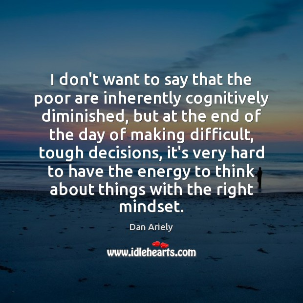 I don't want to say that the poor are inherently cognitively diminished, Dan Ariely Picture Quote