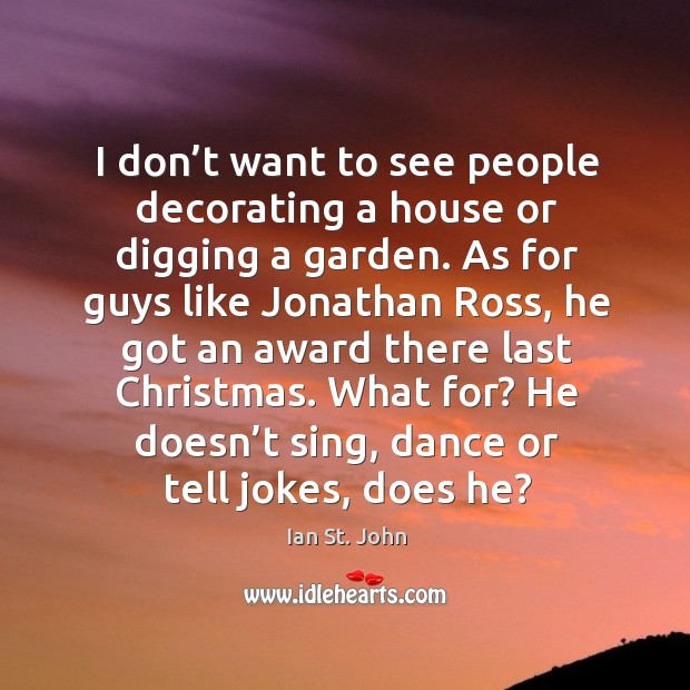I don't want to see people decorating a house or digging a garden. Image