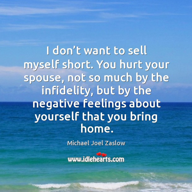 I don't want to sell myself short. You hurt your spouse, not so much by the infidelity Michael Joel Zaslow Picture Quote