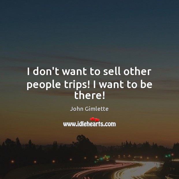 I don't want to sell other people trips! I want to be there! Image
