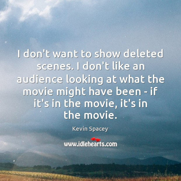 I don't want to show deleted scenes. I don't like an audience Kevin Spacey Picture Quote