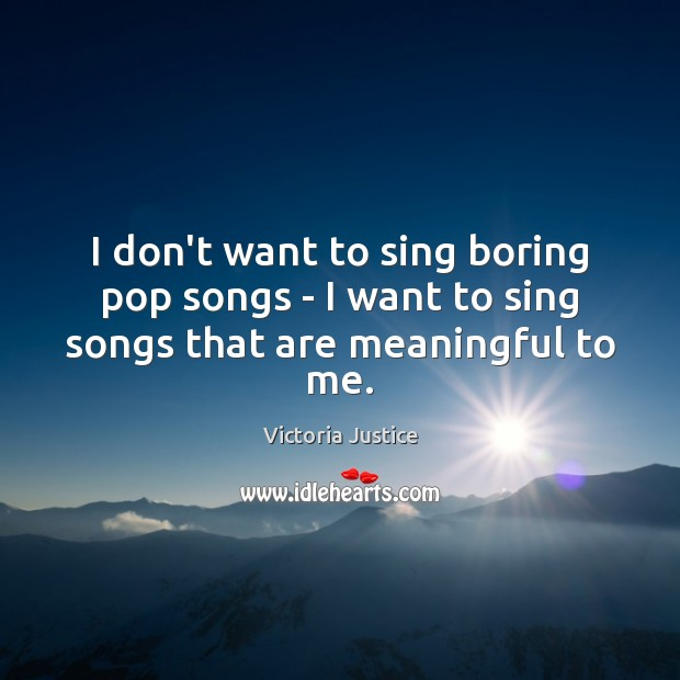 I don't want to sing boring pop songs – I want to sing songs that are meaningful to me. Victoria Justice Picture Quote