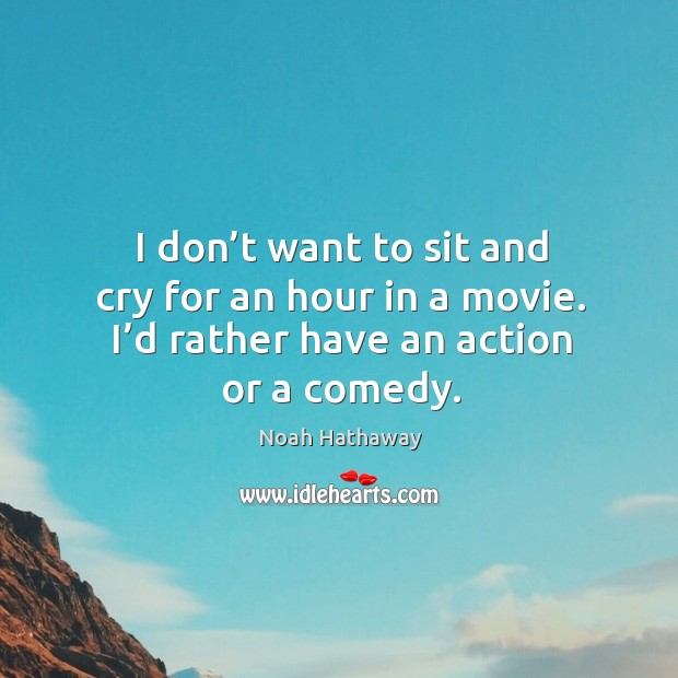 I don't want to sit and cry for an hour in a movie. I'd rather have an action or a comedy. Noah Hathaway Picture Quote
