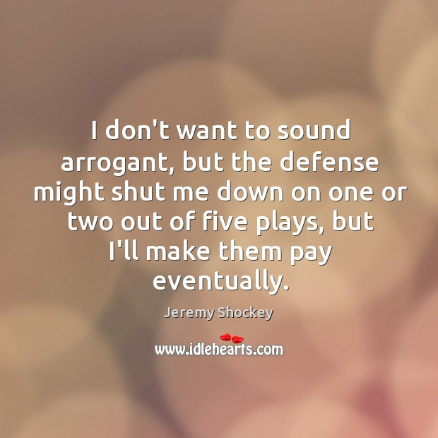 I don't want to sound arrogant, but the defense might shut me Image