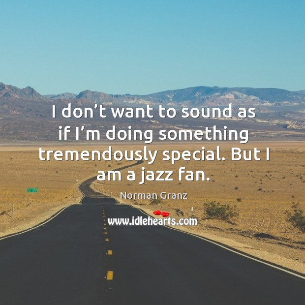I don't want to sound as if I'm doing something tremendously special. Image
