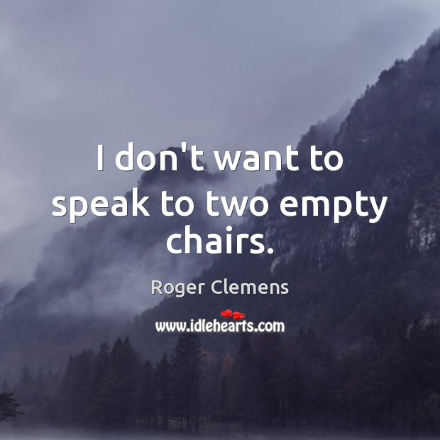 I don't want to speak to two empty chairs. Roger Clemens Picture Quote