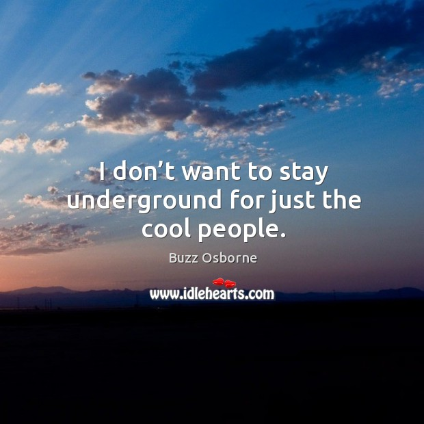 Image, I don't want to stay underground for just the cool people.