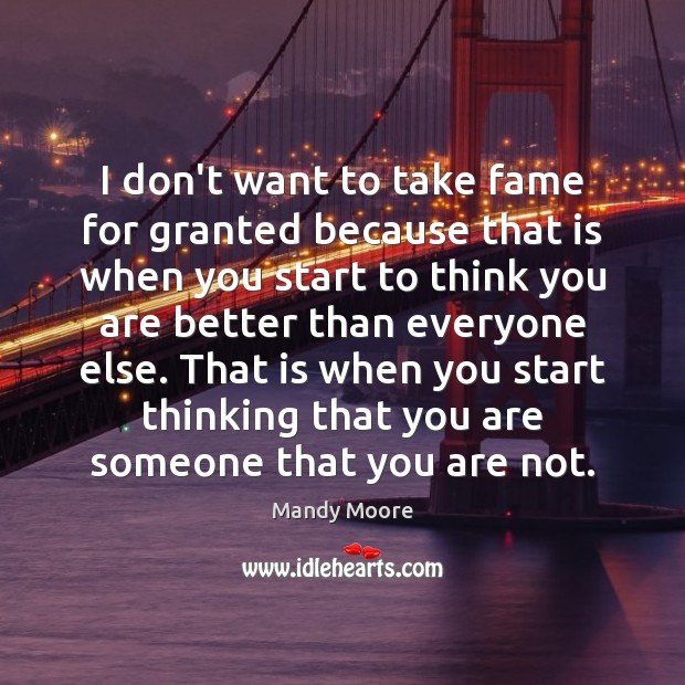 I don't want to take fame for granted because that is when Mandy Moore Picture Quote