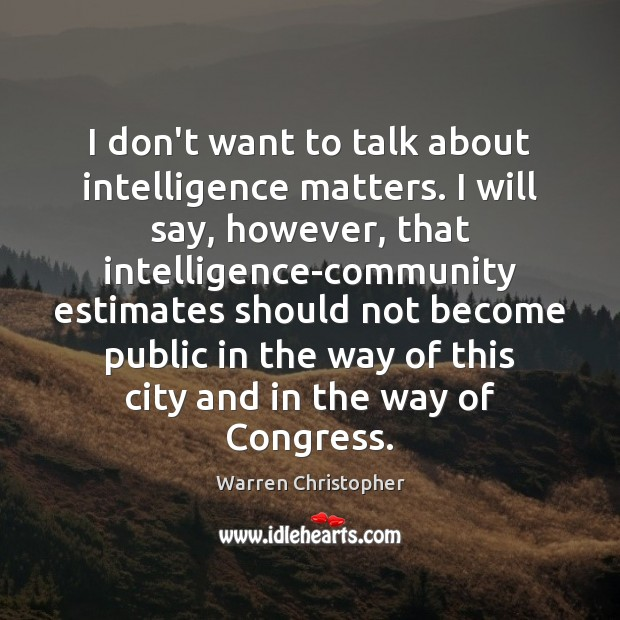 I don't want to talk about intelligence matters. I will say, however, Warren Christopher Picture Quote