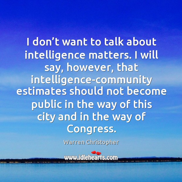 I don't want to talk about intelligence matters. Warren Christopher Picture Quote