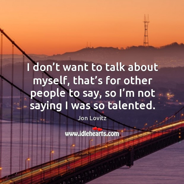 I don't want to talk about myself, that's for other people to say, so I'm not saying I was so talented. Jon Lovitz Picture Quote