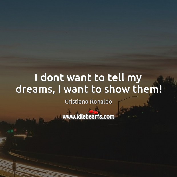 I dont want to tell my dreams, I want to show them! Cristiano Ronaldo Picture Quote