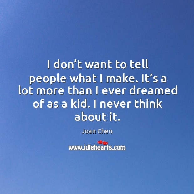 I don't want to tell people what I make. It's a lot more than I ever dreamed of as a kid. I never think about it. Image