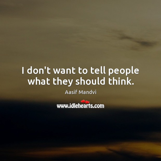 I don't want to tell people what they should think. Image
