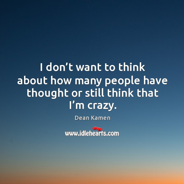I don't want to think about how many people have thought or still think that I'm crazy. Dean Kamen Picture Quote