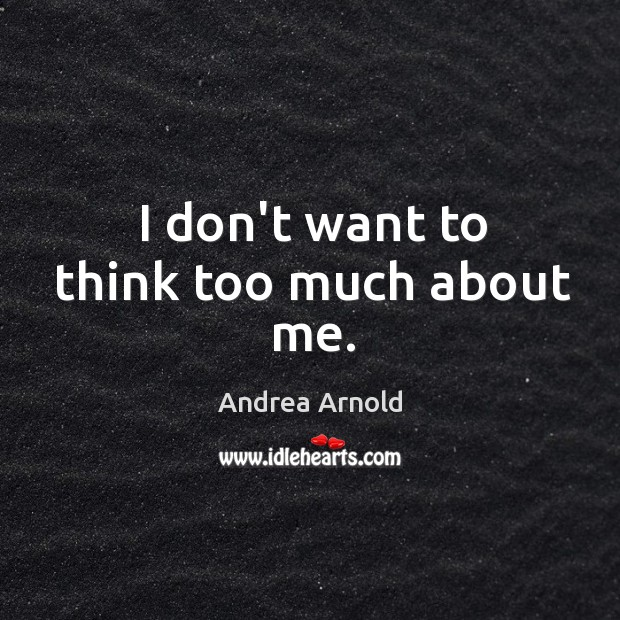 I don't want to think too much about me. Image