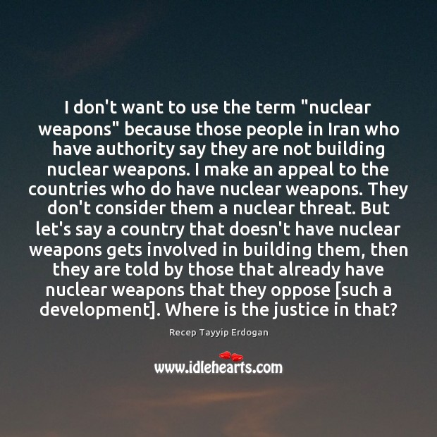 "I don't want to use the term ""nuclear weapons"" because those people Recep Tayyip Erdogan Picture Quote"